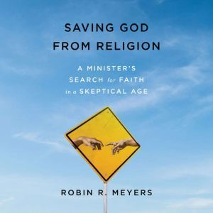 Saving God from Religion A Minister's Search for Faith in a Skeptical Age, Robin R. Meyers