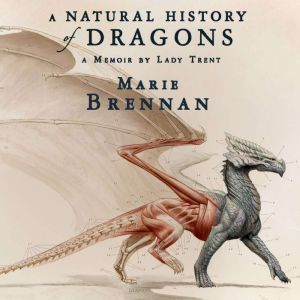 A Natural History of Dragons A Memoir by Lady Trent, Marie Brennan