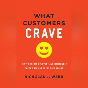 What Customers Crave How to Create Relevant and Memorable Experiences at Every Touchpoint, Nicholas J. Webb