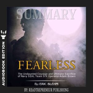 Summary of Fearless: The Undaunted Courage and Ultimate Sacrifice of Navy SEAL Team SIX Operator Adam Brown by Eric Blehm, Readtrepreneur Publishing