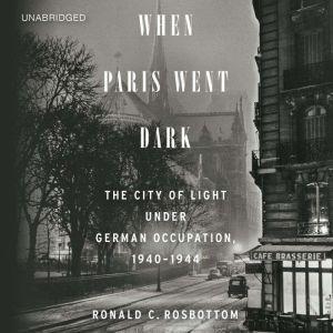 When Paris Went Dark The City of Light Under German Occupation, 1940-1944, Ronald C. Rosbottom