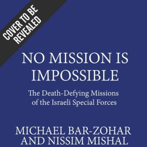 No Mission Is Impossible The Death-Defying Missions of the Israeli Special Forces, Michael Bar-Zohar; Nissim Mishal