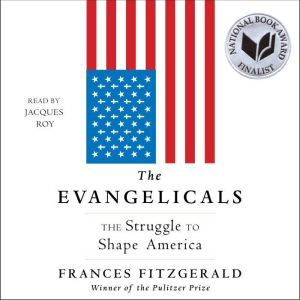 The Evangelicals The Struggle to Shape America, Frances FitzGerald