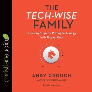The Tech-Wise Family Everyday Steps for Putting Technology in Its Proper Place, Andy  Crouch