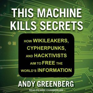 This Machine Kills Secrets How Wikileakers, Cypherpunks, and Hacktivists Aim to Free the World's Information, Andy Greenberg