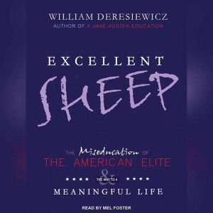 Excellent Sheep The Miseducation of the American Elite and the Way to a Meaningful Life, William Deresiewicz