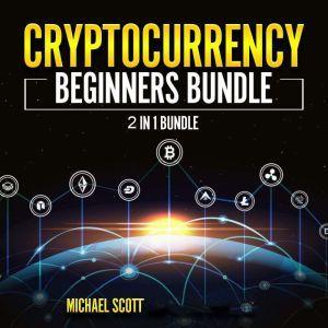 Cryptocurrency Beginners Bundle: 2 in 1 Bundle, Cryptocurrency For Beginners, Cryptocurrency Trading Strategies, Michael Scott