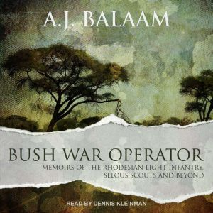 Bush War Operator Memoirs of the Rhodesian Light Infantry, Selous Scouts and beyond, A.J. Balaam