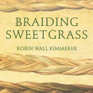 Braiding Sweetgrass Indigenous Wisdom, Scientific Knowledge and the Teachings of Plants, Robin Wall Kimmerer