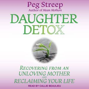 Daughter Detox: Recovering from An Unloving Mother and Reclaiming Your Life, Peg Streep