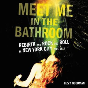 Meet Me in the Bathroom Rebirth and Rock and Roll in New York City 2001-2011, Lizzy Goodman
