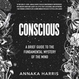 Conscious A Brief Guide to the Fundamental Mystery of the Mind, Annaka Harris