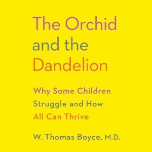 The Orchid and the Dandelion Why Some Children Struggle and How All Can Thrive, W. Thomas Boyce MD