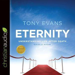 Eternity: Understanding Life After Death, Tony Evans