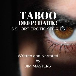 Taboo: Dark! Deep! 5 Short Erotic Stories, Jim Masters