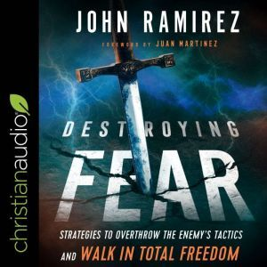 Destroying Fear Strategies to Overthrow the Enemy's Tactics and Walk in Total Freedom, John Ramirez
