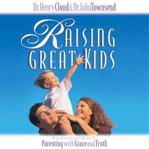 Raising Great Kids: A Comprehensive Guide to Parenting with Grace and Truth, Henry Cloud