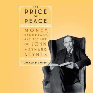 The Price of Peace Money, Democracy, and the Life of John Maynard Keynes, Zachary D. Carter