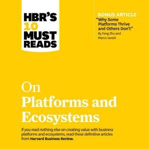 HBR's 10 Must Reads on Platforms and Ecosystems, Harvard Business Review