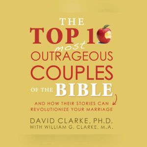Top 10 Most Outrageous Couples of the Bible, The, Dr. David Clarke