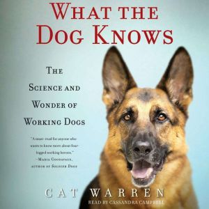 What the Dog Knows: The Science and Wonder of Working Dogs, Cat Warren