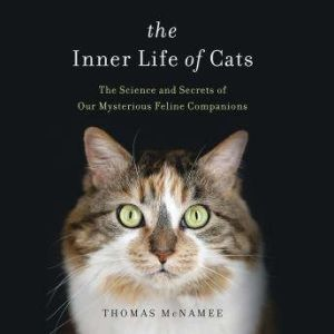 The Inner Life of Cats The Science and Secrets of Our Mysterious Feline Companions, Thomas McNamee