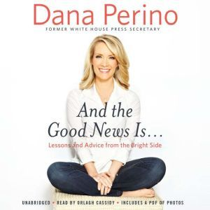 And the Good News Is...: Lessons and Advice from the Bright Side, Dana Perino