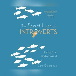 Secret Lives of Introverts, The: Inside Our Hidden World, Jenn Granneman