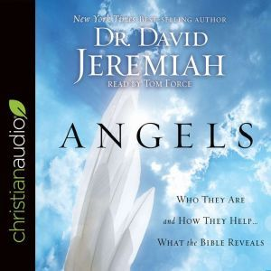 Angels Who They Are and How They Help--What the Bible Reveals, David Jeremiah
