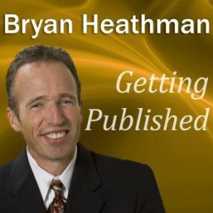 Getting Published: Dirty Little Secrets Publishers Don't Want Book Authors to Know, Bryan Heathman