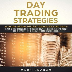 Day Trading Strategies: 20 Golden Lessons to Start Trading Like a PRO Today! Learn Stock Trading and Investing for Complete Beginners. Day Trading for Beginners, Forex Trading, Options Trading & more., Mark Graham