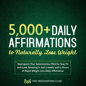 5,000+ Daily Affirmations to Naturally Lose Weight Reprogram Your Subconscious Mind to Stay Fit and Look Amazing in Just 2 weeks with 5 Hours of Rapid Weight Loss Daily Affirmations, The Motivation Club