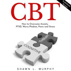 CBT: How to Overcome Anxiety, PTSD, Worry Phobias, Panic and Stress, Shawn L. Murphy