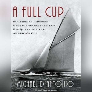 A Full Cup: Sir Thomas Lipton's Extraordinary Life and His Quest for the America's Cup, Michael D'Antonio