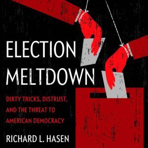 Election Meltdown: Dirty Tricks, Distrust, and the Threat to American Democracy, Richard L. Hasen