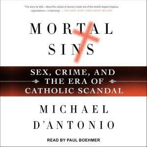 Mortal Sins: Sex, Crime, and the Era of Catholic Scandal, Michael D'Antonio