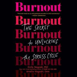 Burnout The Secret to Unlocking the Stress Cycle, Emily Nagoski, PhD