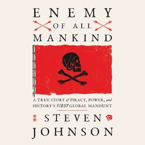 Enemy of All Mankind A True Story of Piracy, Power, and History's First Global Manhunt, Steven Johnson
