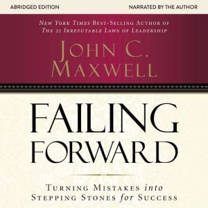 Failing Forward: Turning Mistakes into Stepping Stones for Success, John C. Maxwell