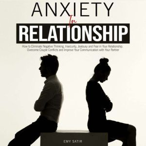 Anxiety in Relationship How to Eliminate Negative Thinking, Insecurity, Jealousy and Fear in Your Relationship. Overcome Couple Conflicts and Improve Your Communication with Your Partner, Emy Satir