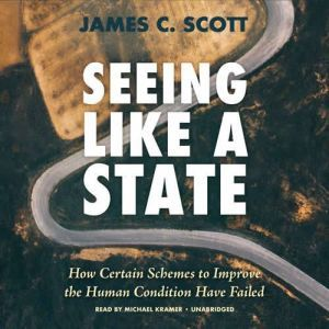 Seeing Like a State: How Certain Schemes to Improve the Human Condition Have Failed, James C. Scott