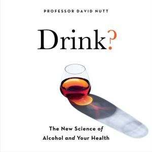 Drink? The New Science of Alcohol and Health, Professor David Nutt