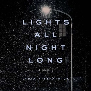 Lights All Night Long: A Novel, Lydia Fitzpatrick