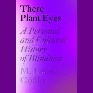 There Plant Eyes A Personal and Cultural History of Blindness, M. Leona Godin
