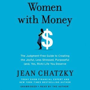 Women with Money The Judgment-Free Guide to Creating the Joyful, Less Stressed, Purposeful (and, Yes, Rich) Life You Deserve, Jean Chatzky