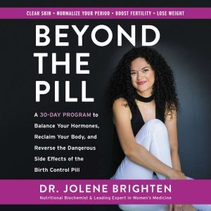 Beyond the Pill: A 30-Day Program to Balance Your Hormones, Reclaim Your Body, and Reverse the Dangerous Side Effects of the Birth Control Pill, Jolene Brighten
