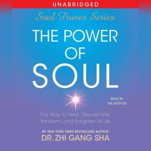 The Power of Soul: The Way to Heal, Rejuvenate, Transform and Enlighten All Life, Zhi Gang Sha