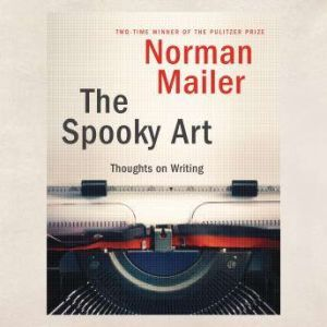 The Spooky Art Thoughts on Writing, Norman Mailer
