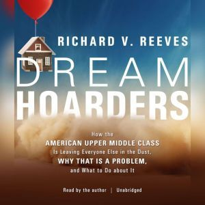 Dream Hoarders: How the American Upper Middle Class Is Leaving Everyone Else in the Dust, Why That Is a Problem, and What to Do about It, Richard V. Reeves
