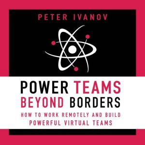 Power Teams Beyond Borders How to Work Remotely and Build Powerful Virtual Teams, Peter Ivanov